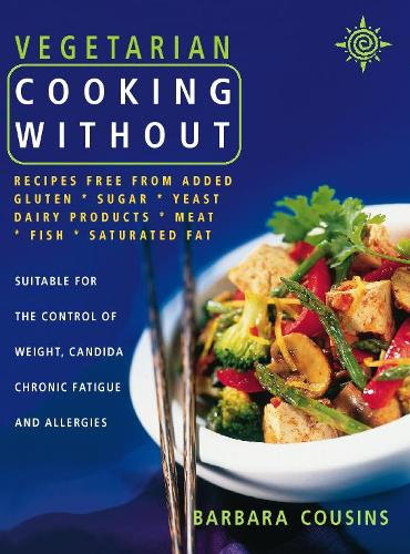 Vegetarian Cooking Without: All Recipes Free from Added Gluten, Sugar, Yeast, Dairy Produce, Meat, Fish and Saturated Fat (Paperback)