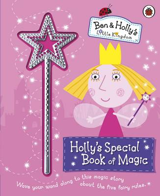 Ben and Holly's Little Kingdom: Holly's Special Book of Magic With Sparkly Magic Wand - Ben & Holly's Little Kingdom (Hardback)