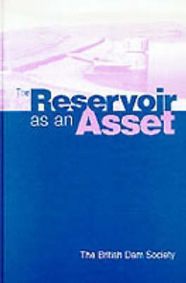 The Reservoir as an Asset: Proceedings of the ninth conference of the British Dam Society held at the University of York, 11-14 September 1996 (Hardback)