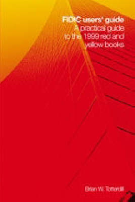 FIDIC Users' Guide: A Practical Guide to the 1999 Red and Yellow Books - Incorporating Changes and Additions to the 2005 MDB Harmonised Edition (Hardback)