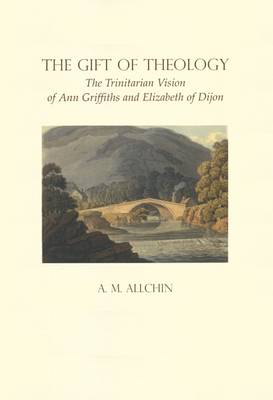 The Gift of Theology: The Trinitarian Vision of Ann Griffiths and Elizabeth of Dijon - Fairacres Publications No. 146 (Paperback)