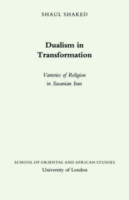Dualism in Transition: Varieties of Religion in Sasanian Iran - Jordan Lectures in Comparative Religion v.16 (Paperback)