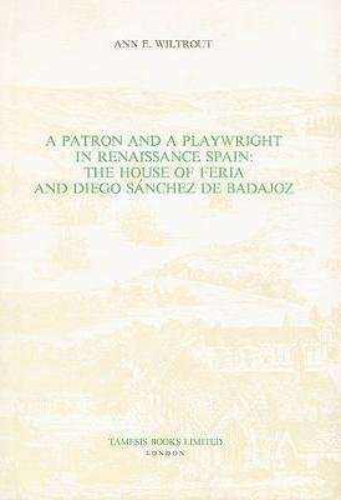 A Patron and a Playwright in Renaissance Spain: The House of Feria and Diego Sanchez de Badajoz - Coleccion Tamesis: Serie A, Monografias v. 126 (Hardback)