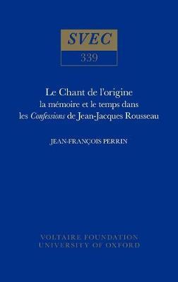 Chant de l'Origine: La Memoire et le Temps dans les Confessions de Jean-Jacques Rousseau - Studies on Voltaire & the Eighteenth Century v. 339. (Hardback)