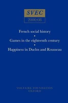 French social history; Games in the eighteenth century; Happiness in Duclos and Rousseau - Oxford University Studies in the Enlightenment 2000:08 (Paperback)