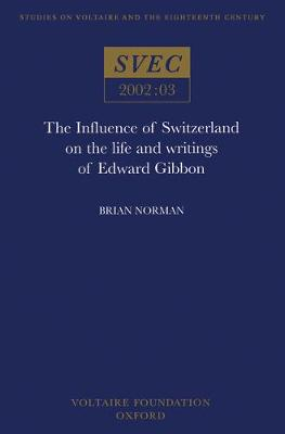 The Influence of Switzerland on the Life and Writings of Edward Gibbon - Studies on Voltaire & the Eighteenth Century 2002:03 (Paperback)