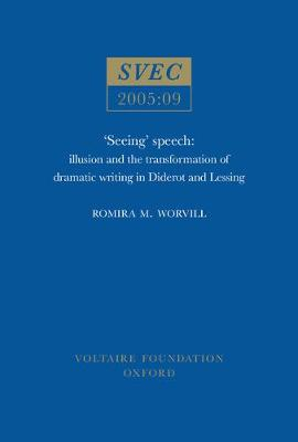 Seeing Speech: illusion and the transformation of dramatic writing in Diderot and Lessing - Oxford University Studies in the Enlightenment 2005:09 (Paperback)