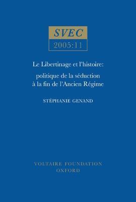 Le Libertinage et I'Histoire: Politique de la Seduction a la Fin de l'Ancien Regime - Studies on Voltaire & the Eighteenth Century No. 2005:11 (Paperback)