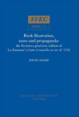 Book Illustration, Taxes and Propaganda: the Fermiers generaux edition of La Fontaine's Contes et nouvelles en vers of 1762 - Oxford University Studies in the Enlightenment 2006:11 (Paperback)