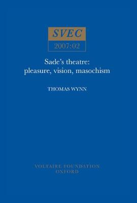 Sade's Theatre: Pleasure, Vision, Masochism - Oxford University Studies in the Enlightenment 2007:02 (Paperback)
