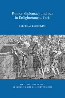 Rumor, Diplomacy and War in Enlightenment Paris - Oxford University Studies in the Enlightenment (Paperback)