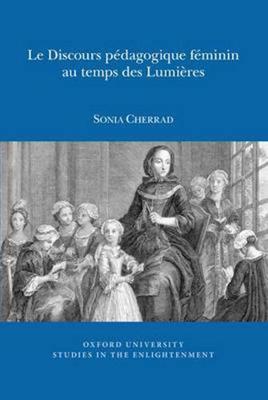 Le Discours pedagogique feminin au temps des Lumieres - Oxford University Studies in the Enlightenment 2015:01 (Paperback)
