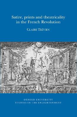 Satire, Prints and Theatricality in the French Revolution 2016 - Oxford University Studies in the Enlightenment 10 (Paperback)