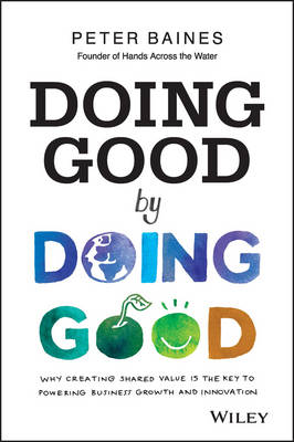 Doing Good By Doing Good: Why Creating Shared Value is the Key to Powering Business Growth and Innovation (Paperback)