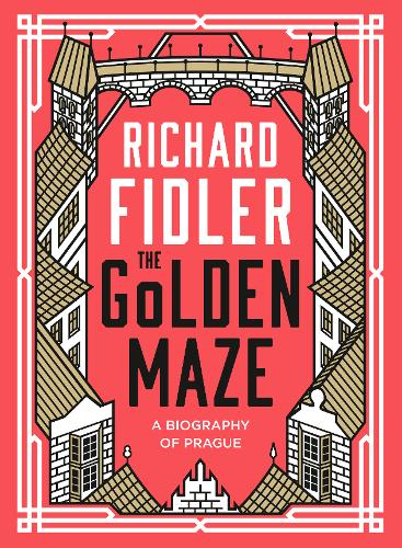 The Golden Maze: A biography of Prague (Hardback)