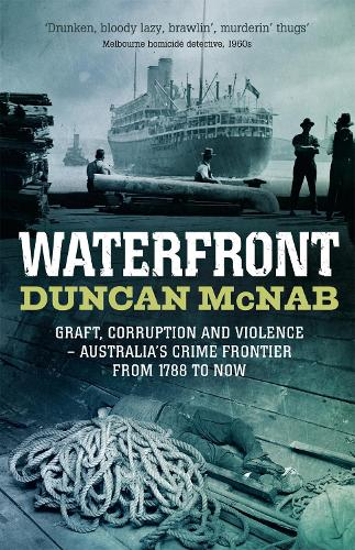 Waterfront: Graft, corruption and violence - Australia's crime frontier from 1788 to now (Paperback)