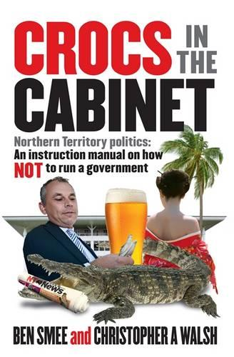 Crocs in the Cabinet: Northern Territory politics - an instruction manual on how NOT to run a government (Paperback)