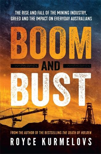 Boom and Bust: The rise and fall of the mining industry, greed and the impact on everyday Australians (Paperback)