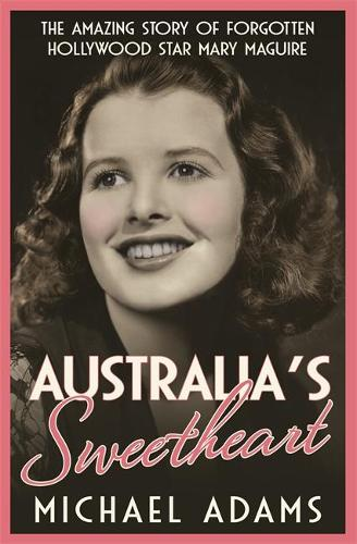 Australia's Sweetheart: The amazing story of forgotten Hollywood star Mary Maguire (Paperback)