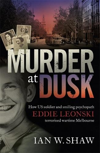 Murder at Dusk: How US soldier and smiling psychopath Eddie Leonski terrorised wartime Melbourne (Paperback)