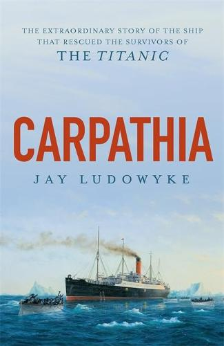 Carpathia: The extraordinary story of the ship that rescued the survivors of the Titanic (Paperback)