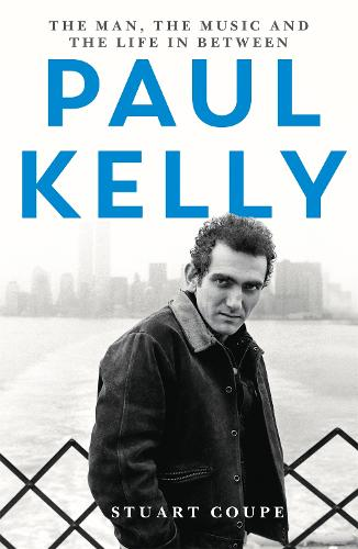 Paul Kelly: The man, the music and the life in between (Paperback)