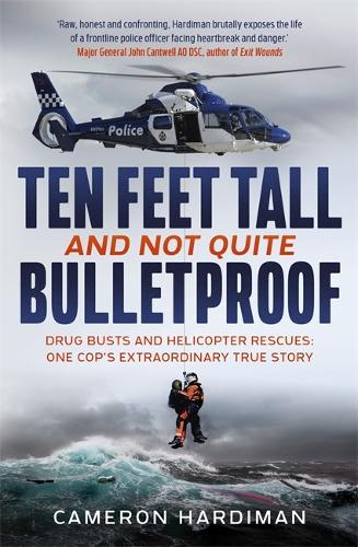 Ten Feet Tall and Not Quite Bulletproof: Drug Busts and Helicopter Rescues - One Cop's Extraordinary True Story (Paperback)