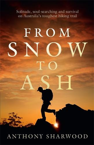 From Snow to Ash: Solitude, soul-searching and survival on Australia's toughest hiking trail (Paperback)