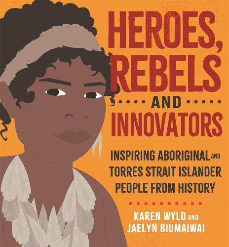 Heroes, Rebels and Innovators: Inspiring Aboriginal and Torres Strait Islander people from history (Hardback)