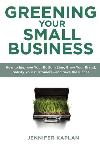 Greening Your Small Business: How to Make Money, Build Your Business, Satisfy Your Customers - and Save the Planet (Paperback)