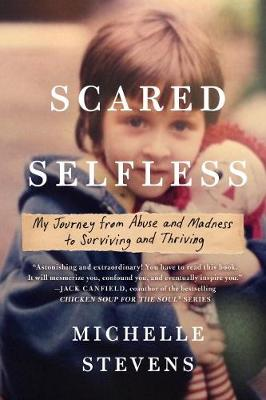 Scared Selfless: My Journey from Abuse and Madness to Surviving & Thriving (Paperback)