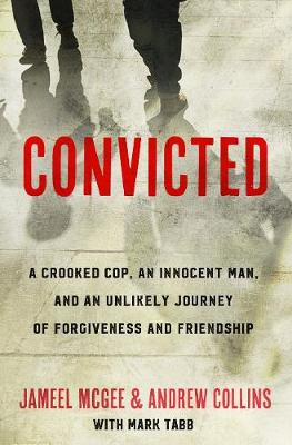Convicted: A Crooked Cop, an Innocent Man and an Unlikely Journey of Forgiveness (Hardback)