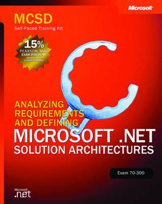 Analyzing Requirements and Defining Microsoft .NET Solution Architectures, Exam 70-300: MCSD Self-Paced Training Kit