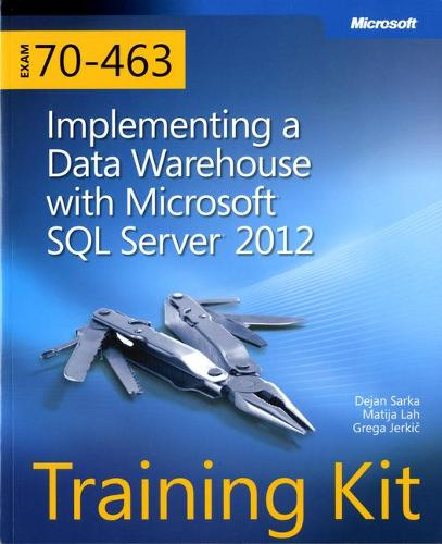 Implementing a Data Warehouse with Microsoft (R) SQL Server (R) 2012: Training Kit (Exam 70-463)