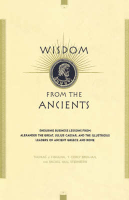 Wisdom From The Ancients: Enduring Business Lessons From Alexander The Great, Julius Caesar, And The Illustrious Leaders Of Ancient Greece And Rome (Hardback)
