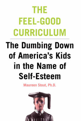 The Feel-Good Curriculum: The Dumbing Down Of America's Kids In The Name Of Self-esteem (Paperback)