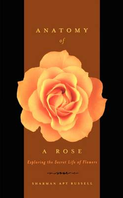 Anatomy Of A Rose: Exploring The Secret Life Of Flowers (Paperback)