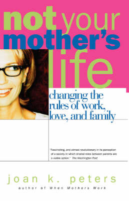 Not Your Mother's Life: Changing The Rules Of Work, Love, And Family (Paperback)