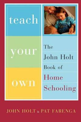 Teach Your Own: The John Holt Book Of Homeschooling (Paperback)
