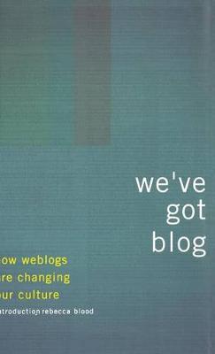 We've Got Blog: How Weblogs Are Changing Our Culture (Hardback)