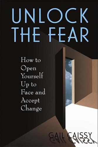 Unlock The Fear: How To Open Yourself Up To Face And Accept Change (Paperback)