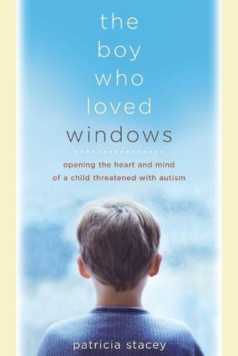 The Boy Who Loved Windows: Opening The Heart And Mind Of A Child Threatened With Autism (Paperback)