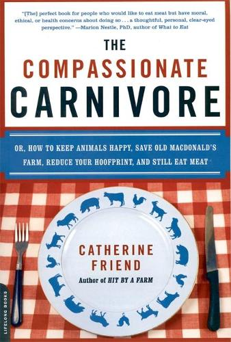 The Compassionate Carnivore: Or, How to Keep Animals Happy, Save Old MacDonald's Farm, Reduce Your Hoofprint, and Still Eat Meat (Paperback)