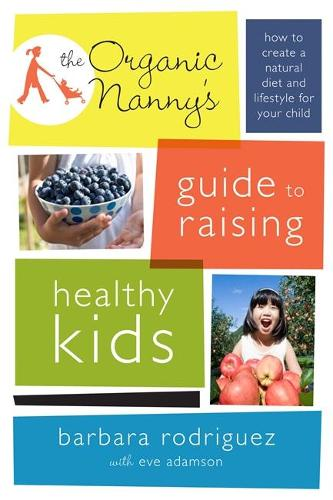 The Organic Nanny's Guide to Raising Healthy Kids: How to Create a Natural Diet and Lifestyle for Your Child (Paperback)