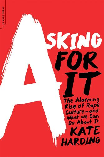 Asking for It: The Alarming Rise of Rape Culture--and What We Can Do about It (Paperback)