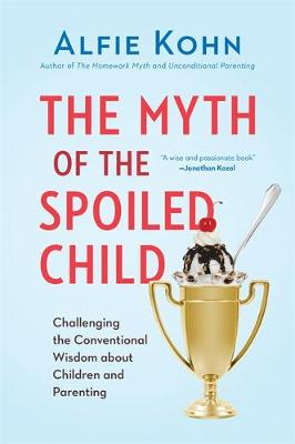 The Myth of the Spoiled Child: Challenging the Conventional Wisdom about Children and Parenting (Hardback)