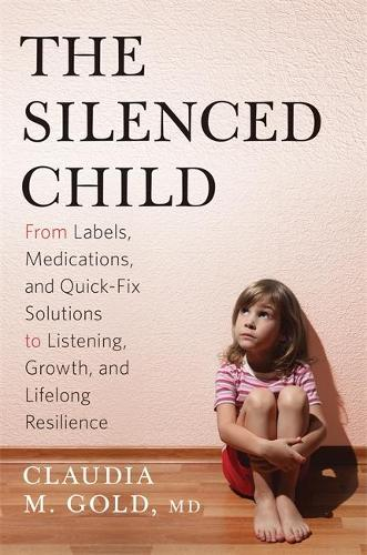 The Silenced Child: From Labels, Medications, and Quick-Fix Solutions to Listening, Growth, and Lifelong Resilience (Hardback)