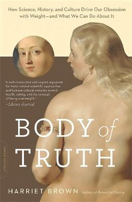 Body of Truth: How Science, History, and Culture Drive Our Obsession with Weight--and What We Can Do about It (Paperback)