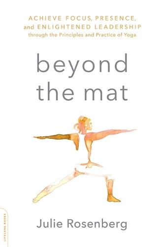 Beyond the Mat: Achieve Focus, Presence, and Enlightened Leadership through the Principles and Practice of Yoga (Paperback)