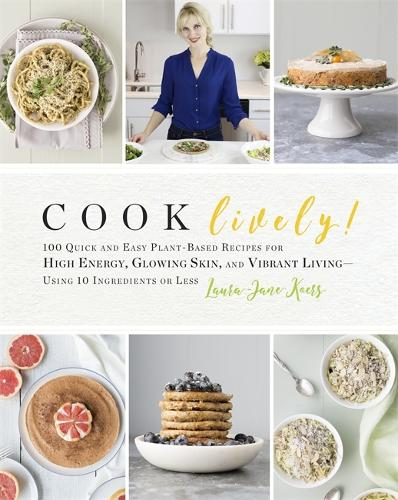 Cook Lively!: 100 Quick and Easy Plant-Based Recipes for High Energy, Glowing Skin, and Vibrant Living - Using 10 Ingredients or Less (Paperback)